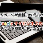 ホームページが無料で作成できる!Googleマイビジネスのウェブサイト機能を使いこなそう!