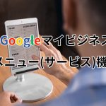 Googleマイビジネスのメニュー(サービス)機能