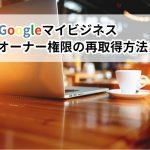 【Googleマイビジネス】オーナー権限が不明の場合の対処法について