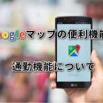 Googleマップの便利機能!通勤機能について