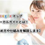 Googleマップローカルガイドとは!【始め方や仕組みを解説します】